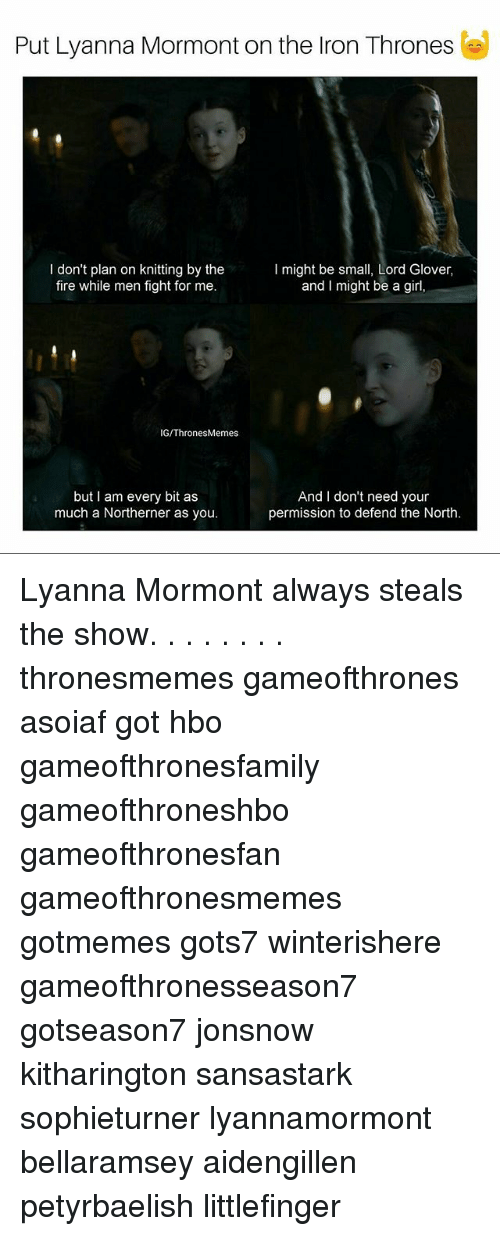 Fire, Hbo, and Memes: Put Lyanna Mormont on the Iron Thrones  I don't plan on knitting by the  fire while men fight for me  I might be small, Lord Glover,  and I might be a girl,  IG/ThronesMemes  but I am every bit as  much a Northerner as you.  And I don't need your  permission to defend the North. Lyanna Mormont always steals the show. . . . . . . . thronesmemes gameofthrones asoiaf got hbo gameofthronesfamily gameofthroneshbo gameofthronesfan gameofthronesmemes gotmemes gots7 winterishere gameofthronesseason7 gotseason7 jonsnow kitharington sansastark sophieturner lyannamormont bellaramsey aidengillen petyrbaelish littlefinger