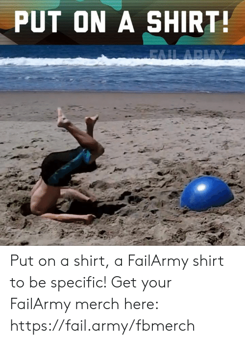 Fail, Memes, and Army: PUT ON A SHIRT Put on a shirt, a FailArmy shirt to be specific!  Get your FailArmy merch here: https://fail.army/fbmerch