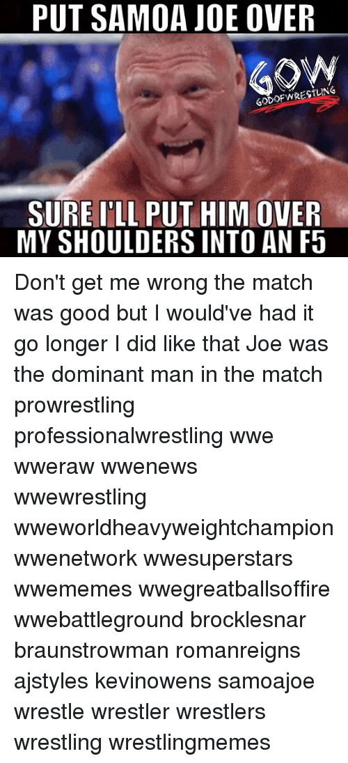 Memes, Wrestling, and World Wrestling Entertainment: PUT SAMOA JOE OVER  GodOFWRESTLING  SURE I'LL PUT HIM OVER  MY SHOULDERS INTO AN F5 Don't get me wrong the match was good but I would've had it go longer I did like that Joe was the dominant man in the match prowrestling professionalwrestling wwe wweraw wwenews wwewrestling wweworldheavyweightchampion wwenetwork wwesuperstars wwememes wwegreatballsoffire wwebattleground brocklesnar braunstrowman romanreigns ajstyles kevinowens samoajoe wrestle wrestler wrestlers wrestling wrestlingmemes