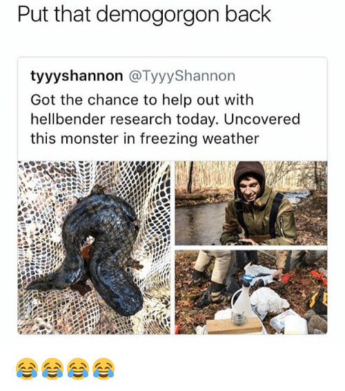 Monster, Help, and Today: Put that demogorgon back  tyyyshannon @TyyyShannon  Got the chance to help out with  hellbender research today. Uncovered  this monster in freezing weather 😂😂😂😂