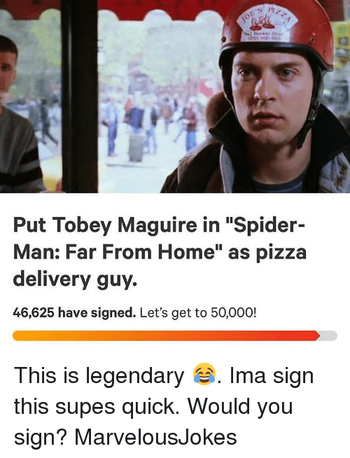 """Memes, Pizza, and Spider: Put Tobey Maguire in """"Spider-  Man: Far From Home"""" as pizza  delivery guy.  46,625 have signed. Let's get to 50,000! This is legendary 😂. Ima sign this supes quick. Would you sign? MarvelousJokes"""