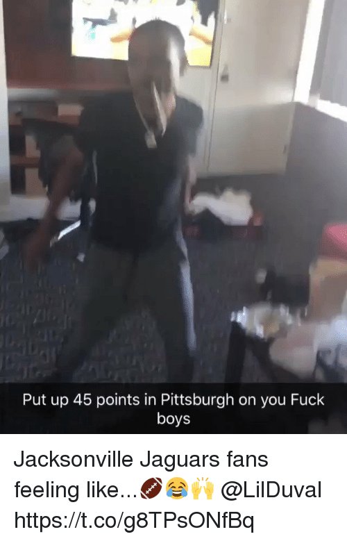 Memes, Fuck, and Pittsburgh: Put up 45 points in Pittsburgh on you Fuck  boys Jacksonville Jaguars fans feeling like...🏈😂🙌 @LilDuval https://t.co/g8TPsONfBq