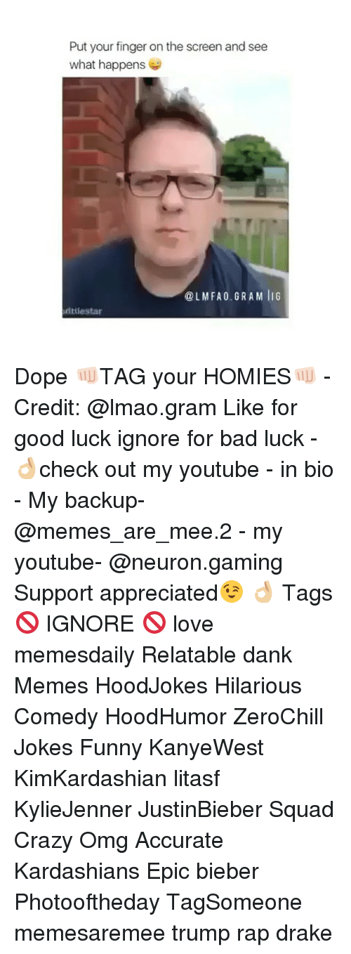 Memes, 🤖, and Epic: Put your finger on the screen and see  what happens  @LM FA 0. G RAM liG  rittiestar Dope 👊🏻TAG your HOMIES👊🏻 - Credit: @lmao.gram Like for good luck ignore for bad luck - 👌🏼check out my youtube - in bio - My backup- @memes_are_mee.2 - my youtube- @neuron.gaming Support appreciated😉 👌🏼 Tags 🚫 IGNORE 🚫 love memesdaily Relatable dank Memes HoodJokes Hilarious Comedy HoodHumor ZeroChill Jokes Funny KanyeWest KimKardashian litasf KylieJenner JustinBieber Squad Crazy Omg Accurate Kardashians Epic bieber Photooftheday TagSomeone memesaremee trump rap drake