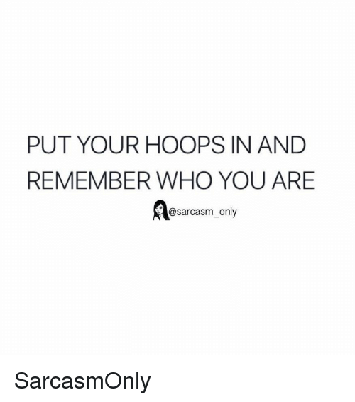 Funny, Memes, and Sarcasm: PUT YOUR HOOPS IN AND  REMEMBER WHO YOU ARE  @sarcasm_only SarcasmOnly