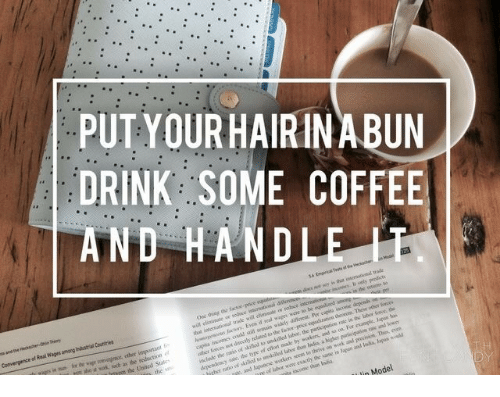 Coffee, One, and Thing: PUT YOURHAIRIN ABUN  DRINK SOME COFFEE  AND HANDLE  One thing
