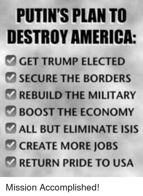 America, Isis, and Boost: PUTIN'S PLAN TO  DESTROY AMERICA:  GET TRUMP ELECTED  SECURE THE BORDERS  REBUILD THE MILITARY  BOOST THE ECONOMY  ALL BUT ELIMINATE ISIS  CREATE MORE JOBS  RETURN PRIDE TO USA