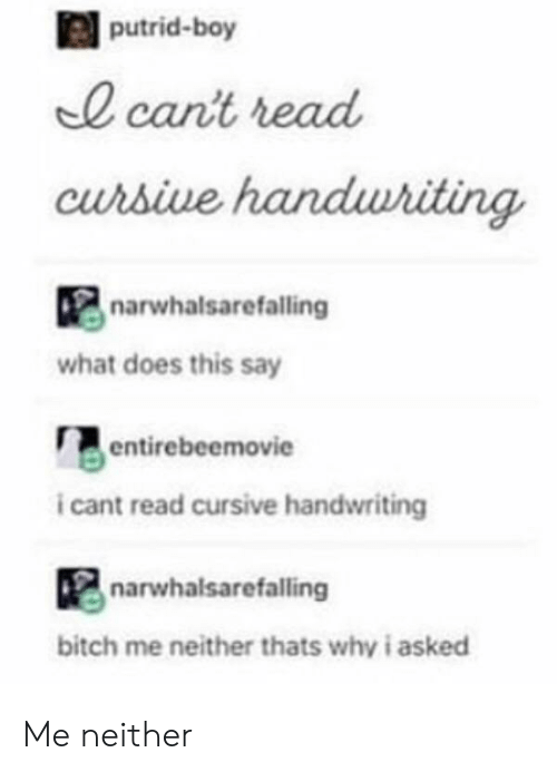 Bitch, What Does, and Boy: putrid-boy  0 cant read  curbive  narwhalsarefalling  what does this say  entirebeemovie  i cant read cursive handwriting  narwhalsarefalling  bitch me neither thats why i asked Me neither