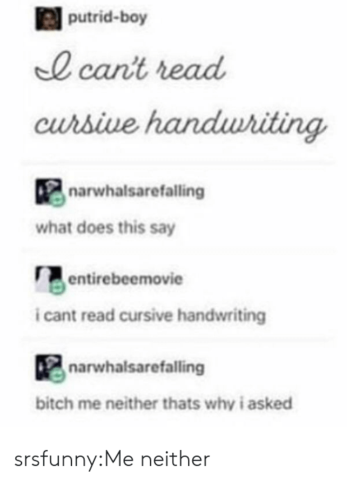 Bitch, Tumblr, and Blog: putrid-boy  0 cant read  curbive  narwhalsarefalling  what does this say  entirebeemovie  i cant read cursive handwriting  narwhalsarefalling  bitch me neither thats why i asked srsfunny:Me neither