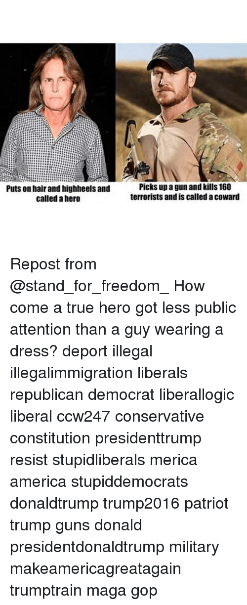 America, Guns, and Memes: Puts on hair and highheels and  called a hero  Picks up a gun and kills 160  terrorists and is called a coward Repost from @stand_for_freedom_ How come a true hero got less public attention than a guy wearing a dress? deport illegal illegalimmigration liberals republican democrat liberallogic liberal ccw247 conservative constitution presidenttrump resist stupidliberals merica america stupiddemocrats donaldtrump trump2016 patriot trump guns donald presidentdonaldtrump military makeamericagreatagain trumptrain maga gop