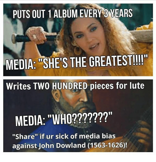 """Dank Memes, Sick, and John Dowland: PUTS OUT 1ALBUMEVERY3 YEARS  MEDIA: SHE S THE GREATEST!!  Writes TWO HUNDRED pieces for lute  MEDIA: """"WHO???????""""  """"Share"""" if ur sick of media bias  against John Dowland (1563-1626)!"""