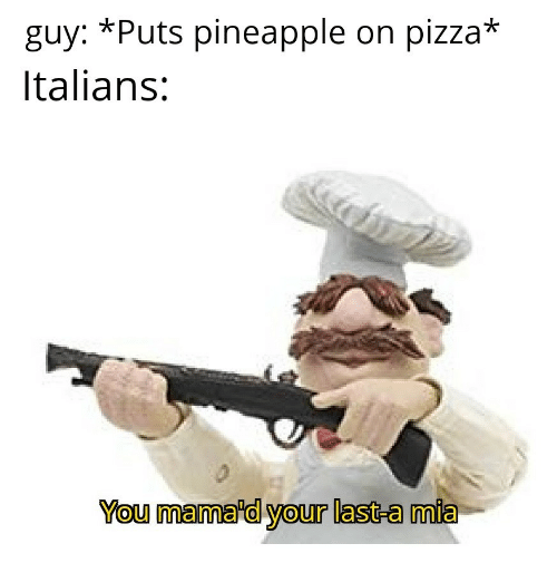 Pizza, Pineapple, and Mia: *Puts pineapple on pizza*  guy:  Italians:  You mama'd your last-a mia