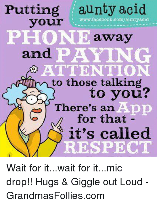 Facebook, Memes, and Phone: Putting aunty acid  www.facebook.com/auntyacid  your  PHONE  away  and  PAYING  ATTENTION  mr to those talking  to you?  There's an  App  for that  it's called  RESPECT Wait for it...wait for it...mic drop!! Hugs & Giggle out Loud - GrandmasFollies.com