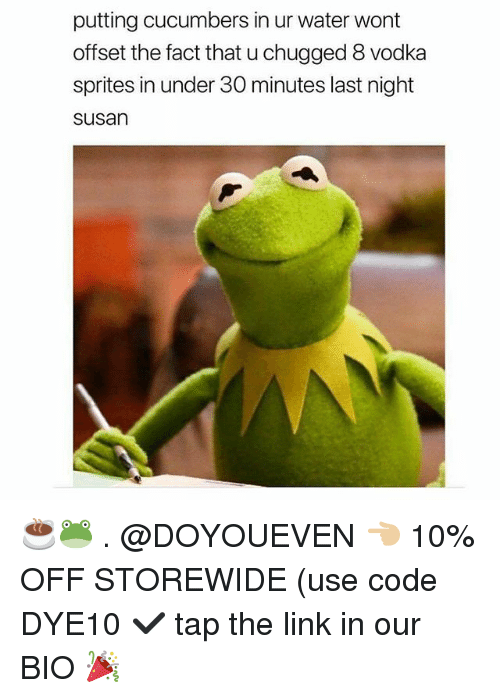Gym, Link, and Water: putting cucumbers in ur water wont  offset the fact that u chugged 8 vodka  sprites in under 30 minutes last night  susan ☕🐸 . @DOYOUEVEN 👈🏼 10% OFF STOREWIDE (use code DYE10 ✔️ tap the link in our BIO 🎉
