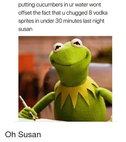 Memes, Water, and Vodka: putting cucumbers in ur water wont  offset the fact that u chugged 8 vodka  sprites in under 30 minutes last night  susan Oh Susan