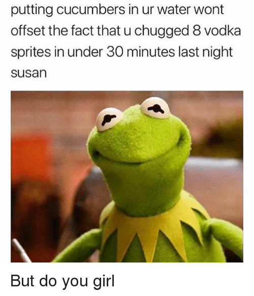 Memes, Girl, and Water: putting cucumbers in ur water wont  offset the fact that u chugged 8 vodka  sprites in under 30 minutes last night  susan But do you girl