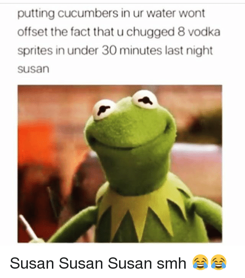 Funny, Smh, and Water: putting cucumbers in ur water wont  offset the fact that u chugged 8 vodka  sprites in under 30 minutes last night  susan Susan Susan Susan smh 😂😂