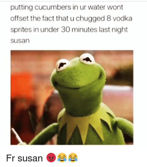 Funny, Water, and Vodka: putting cucumbers in ur water wont  offset the fact that u chugged 8 vodka  sprites in under 30 minutes last night  susan Fr susan 😡😂😂