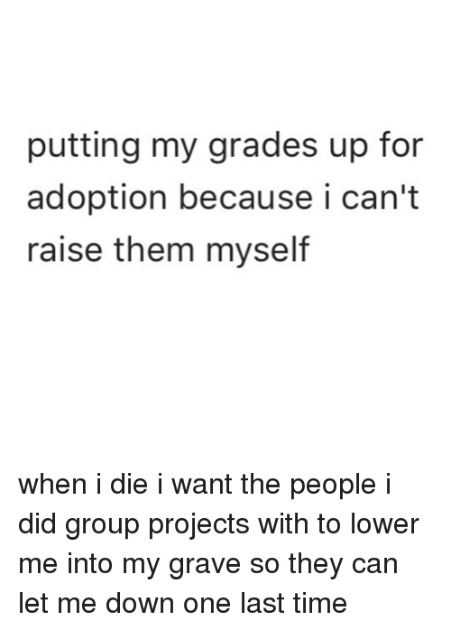 Memes, Time, and 🤖: putting my grades up for  adoption because i can't  raise them myself when i die i want the people i did group projects with to lower me into my grave so they can let me down one last time