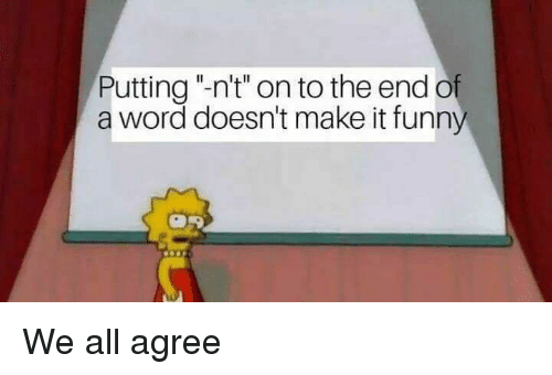 """Word, Dank Memes, and All: Putting """"-n't"""" on to the end o  a word doesn't make it funn"""