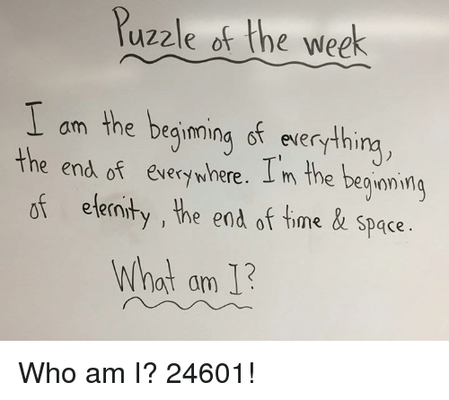 Dank, Who Am I, and Space: Puzzle of the week  am the beginning of everythi  e end of every where. L m the beaioni  of eternt  y , the end of ime & Space  What am 1 Who am I? 24601!