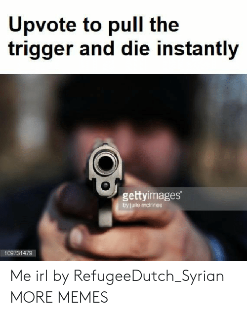 Dank, Memes, and Target: pvote to pull the  trigger and die instantly  gettyimages  by jule mcinnes  109731479 Me irl by RefugeeDutch_Syrian MORE MEMES