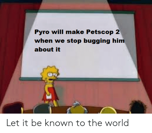 World, Pyro, and Let It Be: Pyro will make  when we stop bugging him  about it  Petscop 2 Let it be known to the world