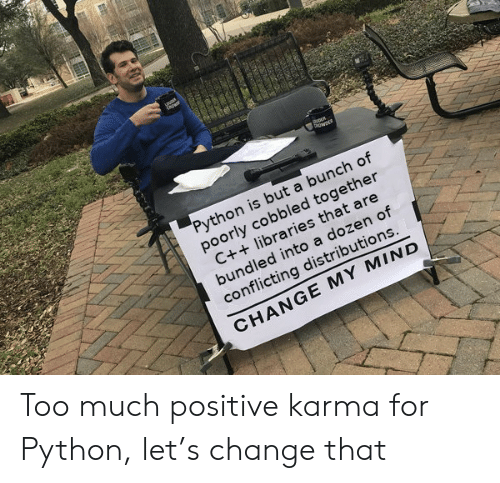 Too Much, Karma, and Change: Python is but a bunch of  poorly cobbled together  C++ libraries that are  bundled into a dozen of  conflicting distributions  CHANGE MY MIND Too much positive karma for Python, let's change that