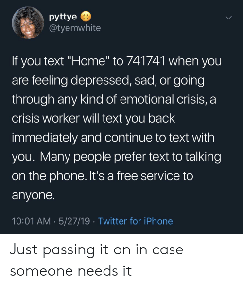"Iphone, Phone, and Twitter: pyttye  @tyemwhite  If you text ""Home"" to 741741 when you  are feeling depressed, sad, or going  through any kind of emotional crisis, a  crisis worker will text you back  immediately and continue to text with  you. Many people prefer text to talking  on the phone. It's a free service to  anyone.  10:01 AM 5/27/19 Twitter for iPhone Just passing it on in case someone needs it"