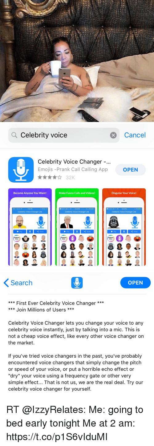 "Funny, Memes, and Prank: Q Celebrity voice  Cancel  Celebrity Voice Changer  Emojis -Prank Call Calling App  OPEN  Become Anyone You Want!  Make Funny Calls and Videos!  Disguise Your Voice!  5:29 PM  3Search LTE 12:22 PM  3 SearchDD LTE 12-22 PM  Celebrity Voice Changer Lite  Celebrity Voice Changer Lite  Celebrity Voice Changer Lite  Pay  Share  Play  Share  Pay  Share  Request  Request  Voice  Request   Search  OPEN  First Ever Celebrity Voice Changer *  Join Millions of Users  Celebrity Voice Changer lets you change your voice to any  celebrity voice instantly, just by talking into a mic. This is  not a cheap voice effect, like every other voice changer on  the market.  If you've tried voice changers in the past, you've probably  encountered voice changers that simply change the pitch  or speed of your voice, or put a horrible echo effect or  ""dry"" your voice using a frequency gate or other very  simple effect... That is not us, we are the real deal. Try our  celebrity voice changer for yourself. RT @IzzyRelates: Me: going to bed early tonight   Me at 2 am: https://t.co/p1S6vIduMI"