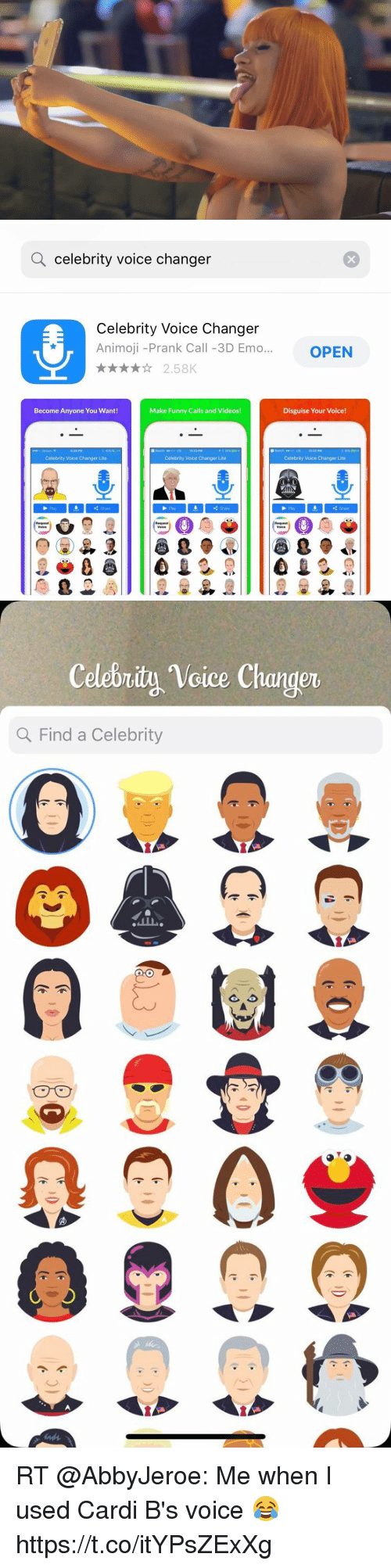 Emo, Funny, and Memes: Q celebrity voice changer  Celebrity Voice Changer  Animoji -Prank Call -3D Emo...OPEN  2.58K  Become Anyone You Want!  Make Funny Calls and Videos!  Disguise Your Voice!  5:29 PM  3 Search o06 LE 12:22 PM  3 Search seodo LTE 12:22 PM  Celebrity Voice Changer Lite  Celebrity Voice Changer Lite  Celebrity Voice Changer Lite  Play  Share  Play  Share  Pay  Share  Request  Request  Voice  Request   Celebrity Voice Changer  Q Find a Celebrity  0 RT @AbbyJeroe: Me when I used Cardi B's voice 😂 https://t.co/itYPsZExXg
