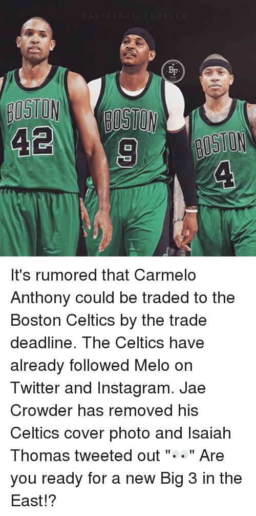 """Instagram, Memes, and Twitter: -q  er  20  NolISIB  01508  .da. It's rumored that Carmelo Anthony could be traded to the Boston Celtics by the trade deadline. The Celtics have already followed Melo on Twitter and Instagram. Jae Crowder has removed his Celtics cover photo and Isaiah Thomas tweeted out """"👀"""" Are you ready for a new Big 3 in the East!?"""