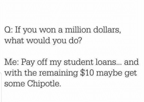 Chipotle, Loans, and Student Loans: Q: If you won a million dollars,  what would you do?  Me: Pay off my student loans.. and  with the remaining $10 maybe get  some Chipotle.