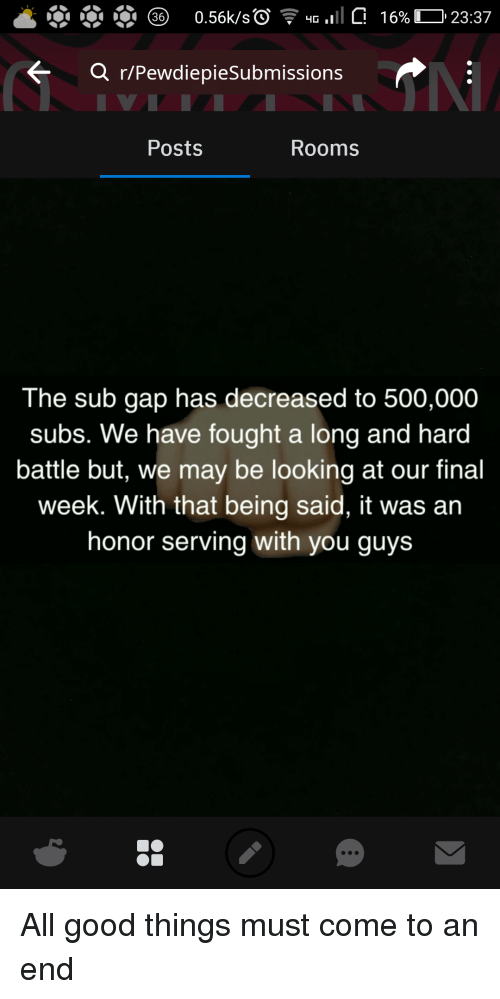 Good, Gap, and Looking: Q r/PewdiepieSubmissions  Posts  Rooms  The sub gap has decreased to 500,000  subs. We have fought a long and hard  battle but, we may be looking at our final  week. With that being said, it was an  honor serving with you guys