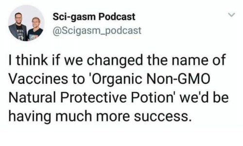 Success, Gmo, and Podcast: Q Sci-gasm Podcast  @Scigasm_podcast  I think if we changed the name of  Vaccines to 'Organic Non-GMO  Natural Protective Potion' we'd be  having much more success.