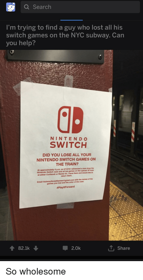Nintendo, Subway, and Lost: Q Search  I'm trying to find a guy who lost all his  switch games on the NYC subway. Can  you help?  NINTENDO  SWITCH  DID YOU LOSE ALL YOUR  NINTENDO SWITCH GAMES ON  THE TRAIN?  At approximately 5 p.mon 2/1219 1 witnessed a man drop his  Nintendo Switch case and all his games on the uptown W train  at either Cortiandt or Rector St.I have them and would like to  return them  Email Subway SavedGames@gmail.com  games you lost and the color of the case.  #PlayitForward  82.1k  2.0k  Share