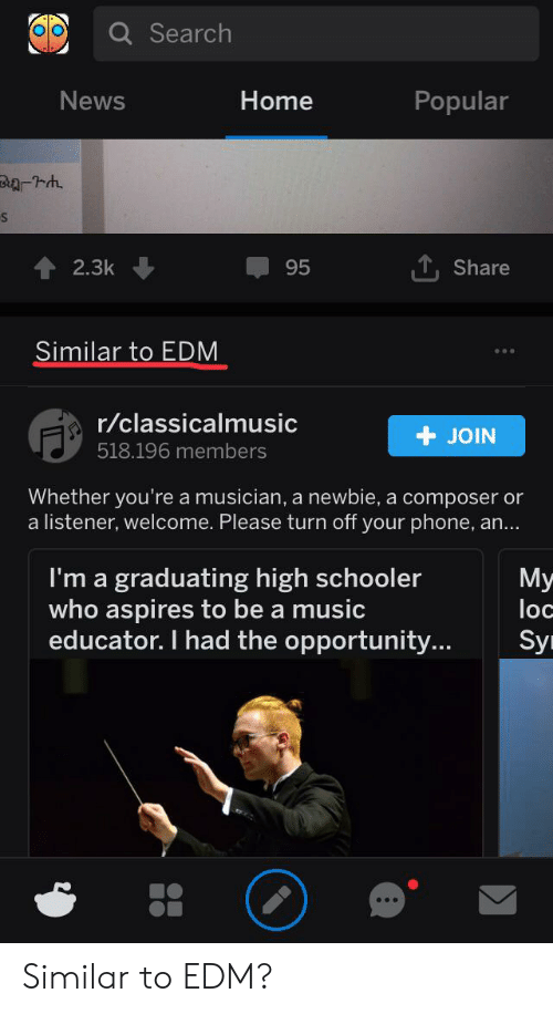 Music, News, and Phone: Q Search  News  Home  Popular  2.3k  95  Share  Similar to EDM  r/classicalmusic  +JOIN  518.196 members  Whether you're a musician, a newbie, a composer or  a listener, welcome. Please turn off your phone, an...  I'm a graduating high schooler  who aspires to be a music  educator. I had the opportunity...  Мy  loc  Sy Similar to EDM?