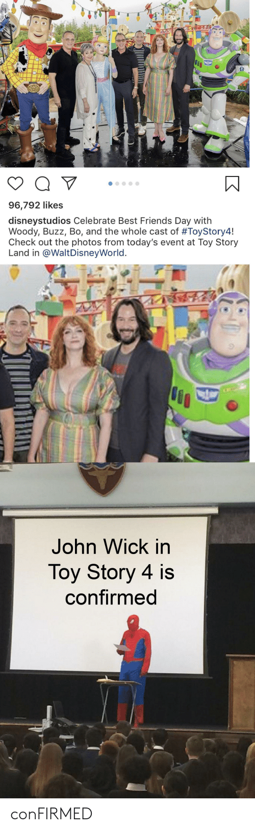 Friends, John Wick, and Toy Story: Q V  96,792 likes  disneystudios Celebrate Best Friends Day with  Woody, Buzz, Bo, and the whole cast of #ToyStory4!  Check out the photos from today's event at Toy Story  Land in @WaltDisneyWorld.  John Wick in  Toy Story 4 is  confirmed conFIRMED