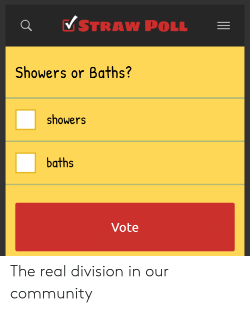 Q v STRAW POLL Showers or Baths? Showers Baths Vote the Real