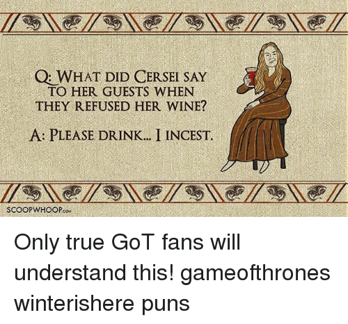 Memes, Puns, and True: Q WHAT DID CERSEI SAY  TO HER GUESTS WHEN  THEY REFUSED HER WINE?  A PLEASE DRINK.. I INCEST.  SCOOPWHOOPcow Only true GoT fans will understand this! gameofthrones winterishere puns