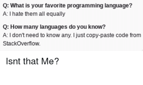 What Is, Programming, and How: Q: What is your favorite programming language?  A: I hate them all equally  Q: How many languages do you know?  A: I dont need to know any. I just copy-paste code from  Stackoverflow Isnt that Me?