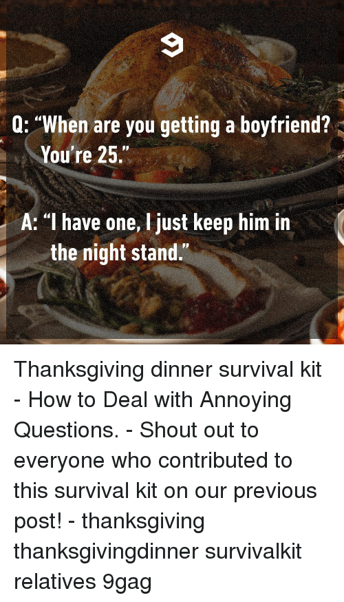 "9gag, Memes, and Thanksgiving: Q: ""When are you getting a boyfriend?  You're 25.""  A: I have one, Ijust keep him in  the night stand."" Thanksgiving dinner survival kit - How to Deal with Annoying Questions. - Shout out to everyone who contributed to this survival kit on our previous post! - thanksgiving thanksgivingdinner survivalkit relatives 9gag"