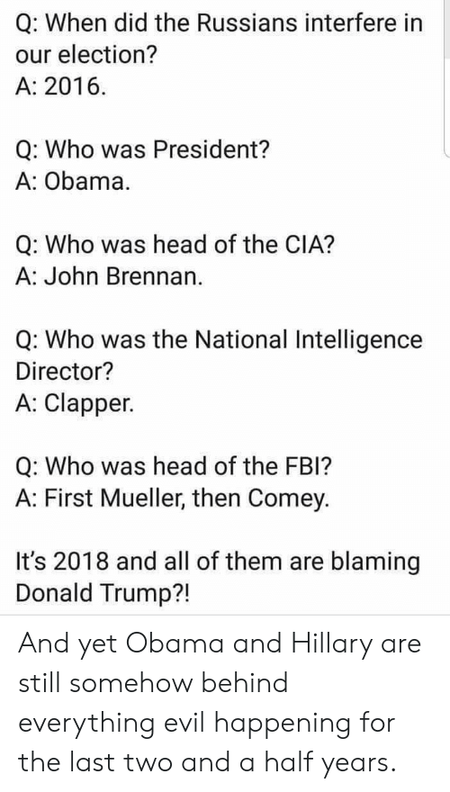 Donald Trump, Fbi, and Head: Q: When did the Russians interfere in  our election?  A: 2016  Q: Who was President?  A: Obama  Q: Who was head of the CIA?  A: John Brennan  Q: Who was the National Intelligence  Director?  A: Clapper.  Q: Who was head of the FBI?  A: First Mueller, then Comey.  It's 2018 and all of them are blaming  Donald Trump?! And yet Obama and Hillary are still somehow behind everything evil happening for the last two and a half years.