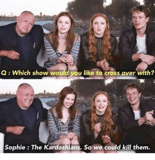 Kardashians, Memes, and Cross: Q Which show would you like to cross over with?  Sophie The Kardashians. So we could kill them.