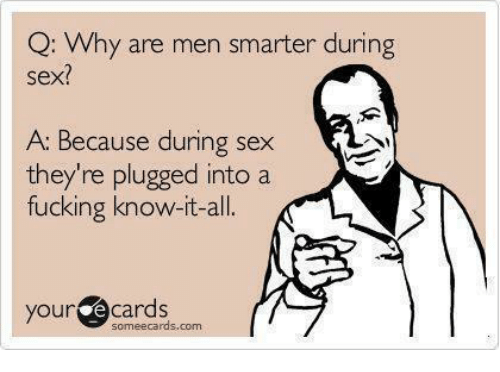Memes, 🤖, and Men: Q: Why are men smarter during  sex?  A: Because during sex  they're plugged into a  fucking know-it-all.  your e Cards  some ecards.com