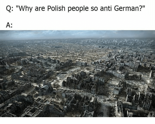 "Poland, Anti, and German: Q: ""Why are Polish people so anti German?""  A:"
