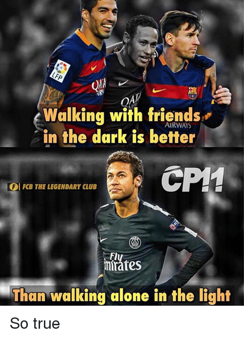 Being Alone, Club, and Friends: Q4  Walking with friends  in the dark is better  AI  AIRWAYS  CP1  FCB THE LEGENDARY CLUB  Fly  mirátes  Than walking alone in the light So true