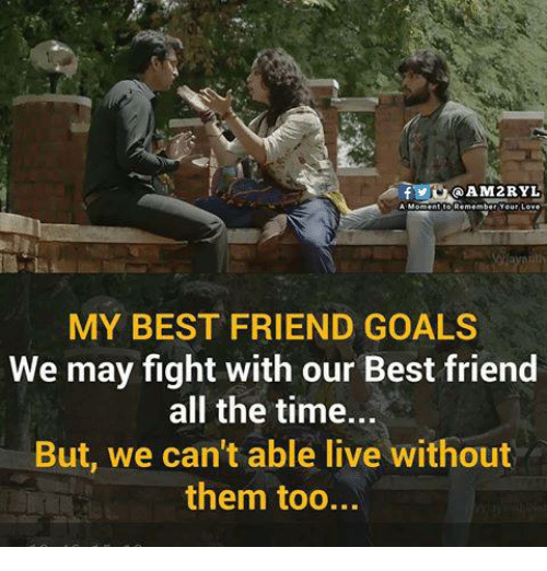 Best Friend, Goals, and Memes: QAM2RYL  MY BEST FRIEND GOALS  We may fight with our Best friend  all the time...  But, we can't able live without  them too...