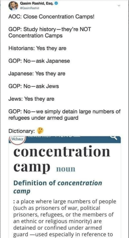 Definition, Dictionary, and History: Qasim Rashid, Esq.  CQasimRashid  AOC: Close Concentration Camps!  GOP: Study history-they're NOT  Concentration Camps  Historians: Yes they are  GOP: No-ask Japanese  Japanese: Yes they are  GOP: No-ask Jews  Jews: Yes they are  GOP: No-we simply detain large numbers of  refugees under armed guard  Dictionary:  Webster  concentration  camp  noun  Definition of concentration  camp  a place where large numbers of people  (such as prisoners of war, political  prisoners, refugees, or the members of  an ethnic or religious minority) are  detained or confined under armed  guard -used especially in reference to