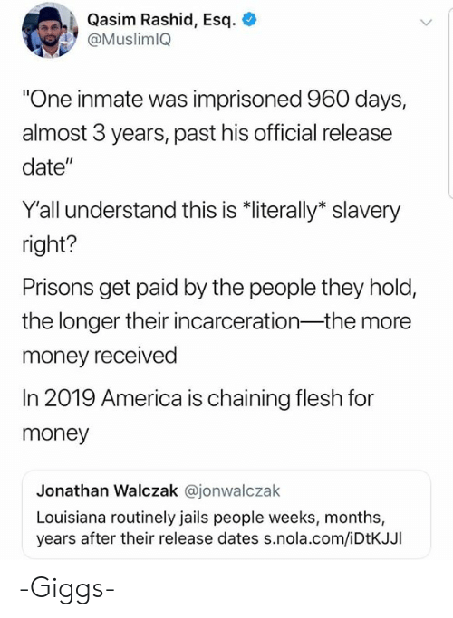 "America, Dank, and Money: Qasim Rashid, Esq. +  @MuslimlQ  One inmate was imprisoned 960 days,  almost 3 years, past his official release  date""  Yall understand this is ""literally* slavery  right?  Prisons get paid by the people they hold,  the longer their incarceration-the more  money received  In 2019 America is chaining flesh for  money  Jonathan Walczak @jonwalczak  Louisiana routinely jails people weeks, months,  years after their release dates s.nola.com/iDtKJJI  jase cintes s nola.com/IDIKJ -Giggs-"
