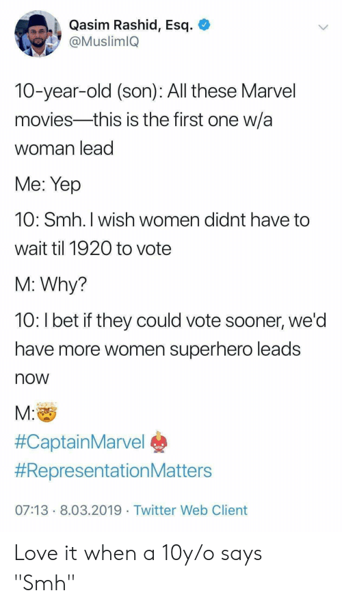 "Love, Movies, and Smh: Qasim Rashid, Esq. O  @MuslimlQ  10-year-old (son): All these Marvel  movies-this is the first one w/a  woman lead  Me: Yep  10: Smh. I wish women didnt have to  wait til 1920 to vote  M: Why?  10: Ibet if they could vote sooner, we'd  have more women superhero leads  now  M:  #CaptainMarvel®  #Re presentation Matters  07:13 8.03.2019 Twitter Web Client Love it when a 10y/o says ""Smh"""